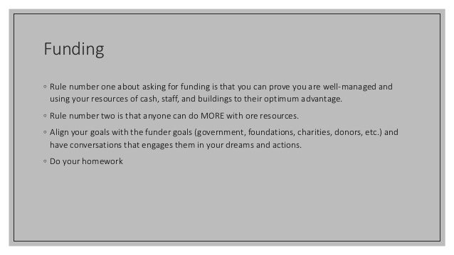 Funding ◦ Rule number one about asking for funding is that you can prove you are well-managed and using your resources of ...