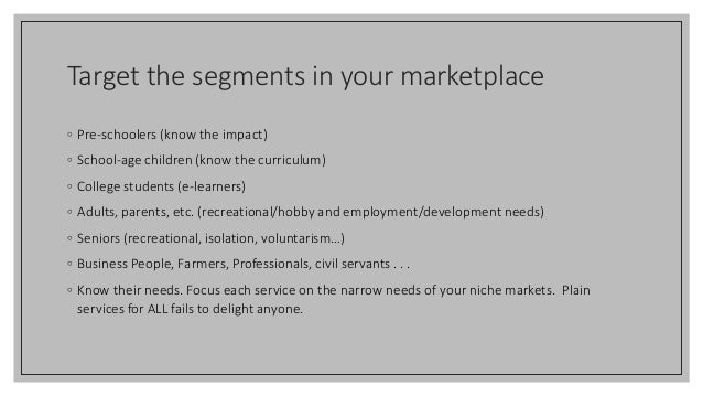 Target the segments in your marketplace ◦ Pre-schoolers (know the impact) ◦ School-age children (know the curriculum) ◦ Co...
