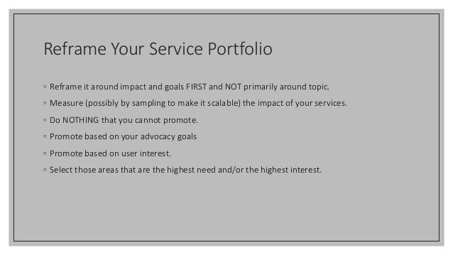 Reframe Your Service Portfolio ◦ Reframe it around impact and goals FIRST and NOT primarily around topic. ◦ Measure (possi...