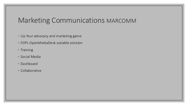 Marketing Communications MARCOMM ◦ Up Your advocacy and marketing game ◦ FOPL OpenMediaDesk scalable solution ◦ Training ◦...