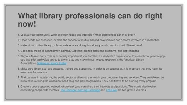 What library professionals can do right now! 1. Look at your community. What are their needs and interests? What experienc...