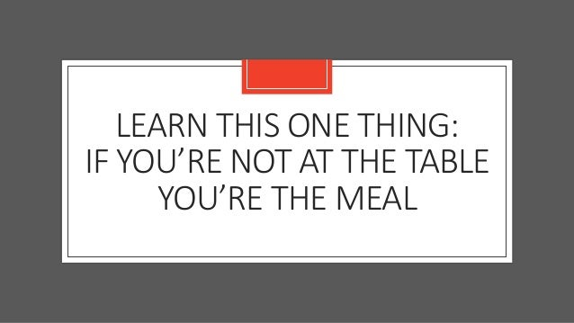 LEARN THIS ONE THING: IF YOU'RE NOT AT THE TABLE YOU'RE THE MEAL
