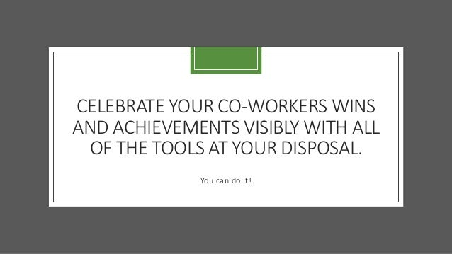 CELEBRATE YOUR CO-WORKERS WINS AND ACHIEVEMENTS VISIBLY WITH ALL OF THE TOOLS AT YOUR DISPOSAL. You can do it!