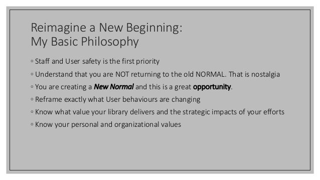 Reimagine a New Beginning: My Basic Philosophy ◦ Staff and User safety is the first priority ◦ Understand that you are NOT...