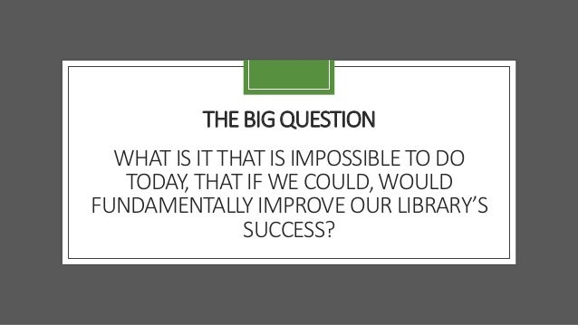 THE BIG QUESTION WHAT IS IT THAT IS IMPOSSIBLE TO DO TODAY, THAT IF WE COULD, WOULD FUNDAMENTALLY IMPROVE OUR LIBRARY'S SU...