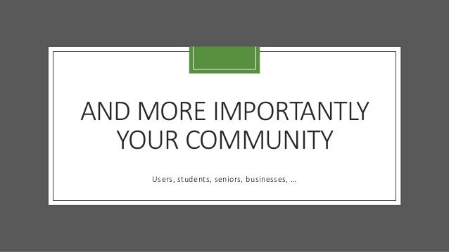 AND MORE IMPORTANTLY YOUR COMMUNITY Users, students, seniors, businesses, …