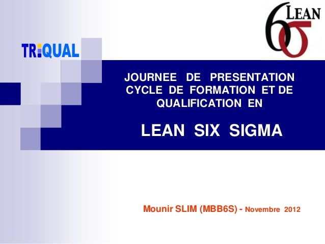 Mounir SLIM (MBB6S) - Novembre 2012 JOURNEE DE PRESENTATION CYCLE DE FORMATION ET DE QUALIFICATION EN LEAN SIX SIGMA