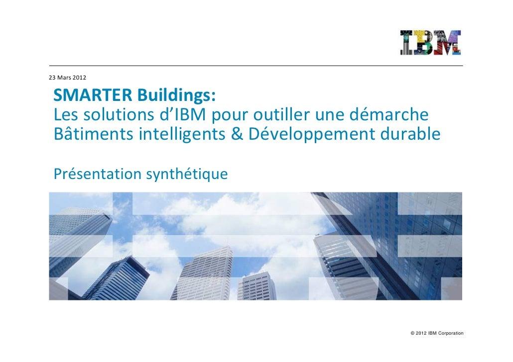 23 Mars 2012 SMARTER Buildings: Les solutions d'IBM pour outiller une démarche Bâtiments intelligents & Développement dura...