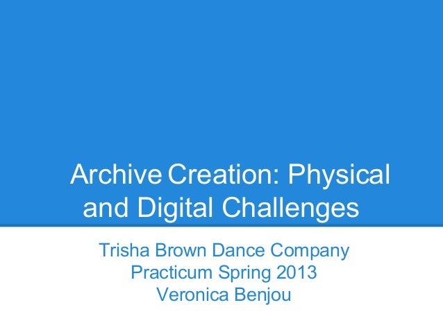 Archive Creation: Physicaland Digital ChallengesTrisha Brown Dance CompanyPracticum Spring 2013Veronica Benjou