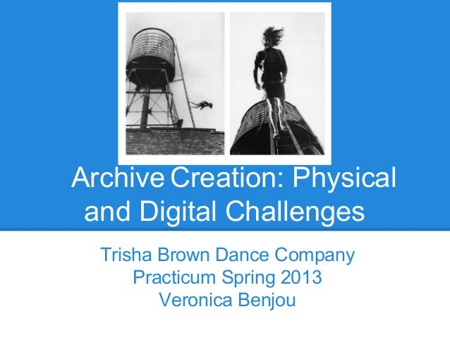 Archive Creation: Physicaland Digital ChallengesTrisha Brown Dance CompanyPracticum Spring 2013Veronica Benjou