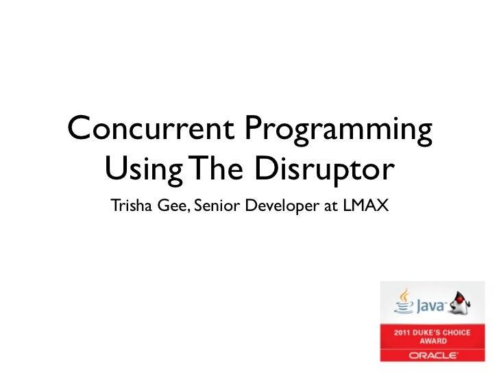 Concurrent Programming  Using The Disruptor  Trisha Gee, Senior Developer at LMAX
