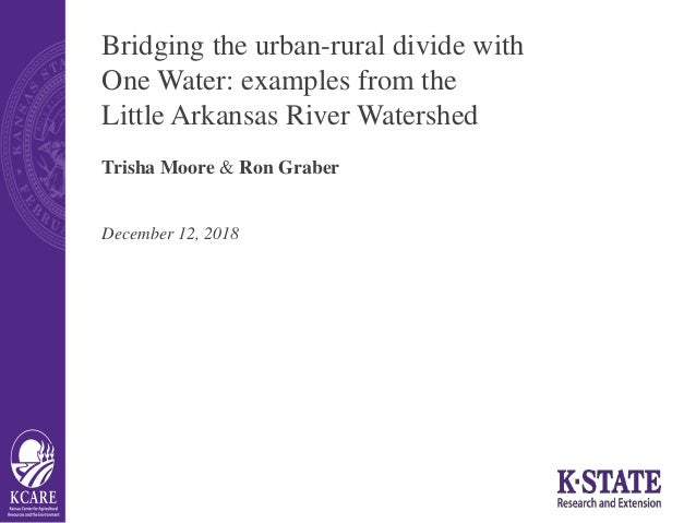 Bridging the urban-rural divide with One Water: examples from the Little Arkansas River Watershed Trisha Moore & Ron Grabe...