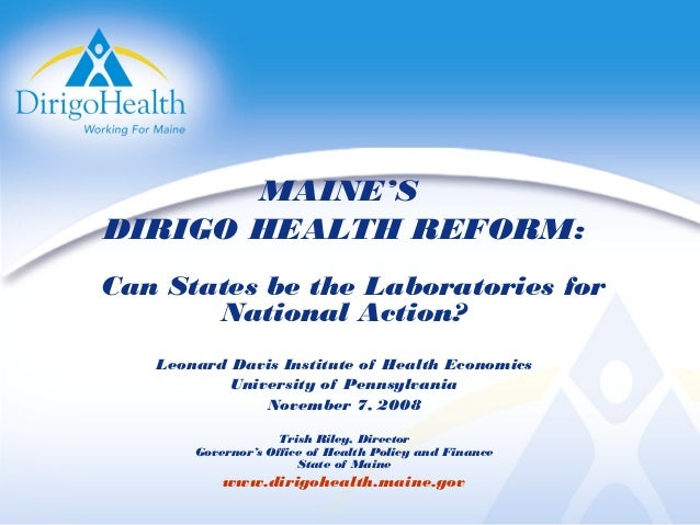 MAINE'S DIRIGO HEALTH REFORM: Can States be the Laboratories for National Action? Leonard Davis Institute of Health Econom...