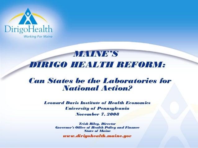MAINE'S DIRIGO HEALTH REFORM: Can States be the Laboratories for National Action? Leonard Davis Institute of Health Econom...