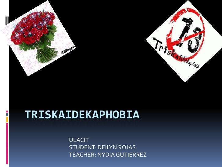 Triskaidekaphobia<br />ULACIT<br />STUDENT: DEILYN ROJAS<br />TEACHER: NYDIA GUTIERREZ<br />