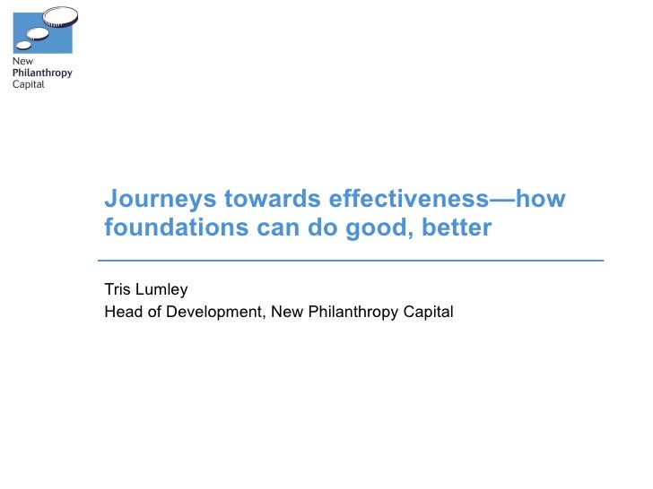 Journeys towards effectiveness—how foundations can do good, better Tris Lumley Head of Development, New Philanthropy Capital