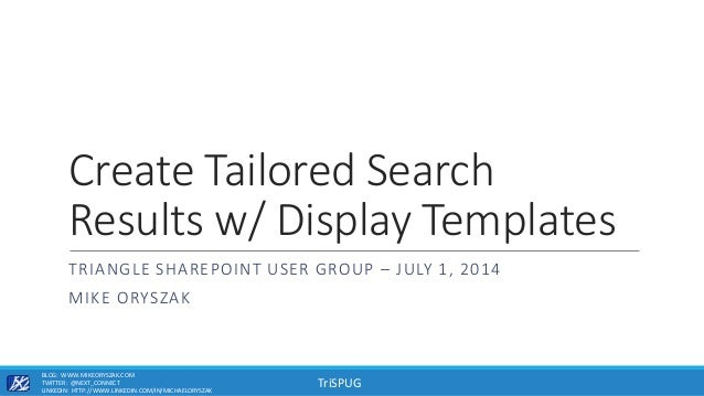 TriSPUG Create Tailored Search Results w/ Display Templates TRIANGLE SHAREPOINT USER GROUP – JULY 1, 2014 MIKE ORYSZAK BLO...