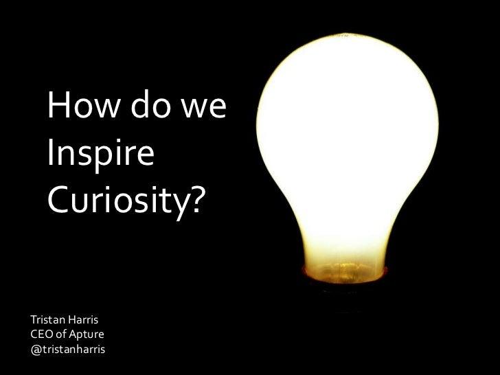 How do we Inspire Curiosity?<br />Tristan Harris <br />CEO of Apture<br />@tristanharris<br />