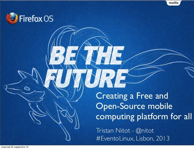 Tristan Nitot - @nitot #EventoLinux, Lisbon, 2013 Creating a Free and Open-Source mobile computing platform for all mercre...
