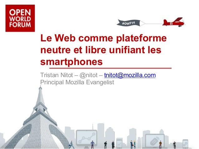 Le Web comme plateforme  neutre et libre unifiant les  smartphones  Tristan Nitot – @nitot – tnitot@mozilla.com  Principal...