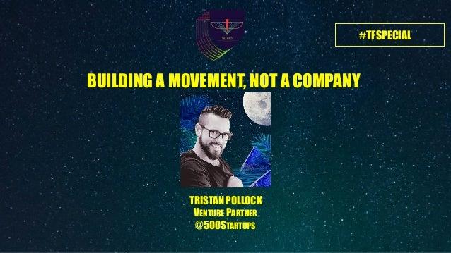 #TFSPECIAL TRISTAN POLLOCK VENTURE PARTNER @500STARTUPS BUILDING A MOVEMENT, NOT A COMPANY