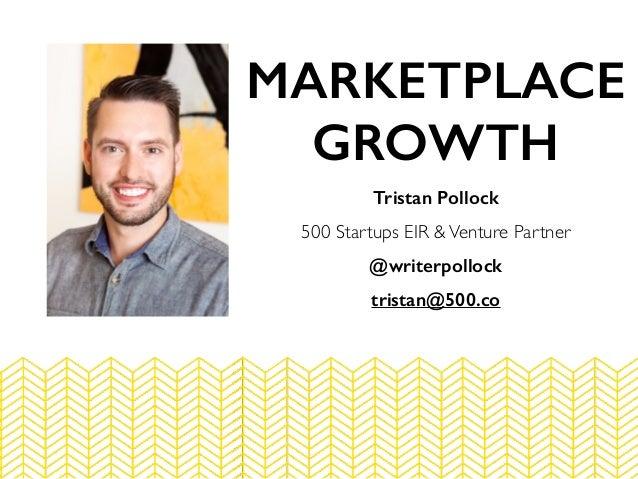 Tristan Pollock 500 Startups EIR &Venture Partner @writerpollock tristan@500.co MARKETPLACE GROWTH