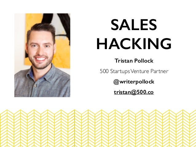 Tristan Pollock 500 StartupsVenture Partner @writerpollock tristan@500.co SALES HACKING