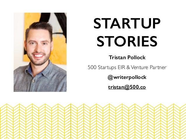 Tristan Pollock 500 Startups EIR &Venture Partner @writerpollock tristan@500.co STARTUP STORIES