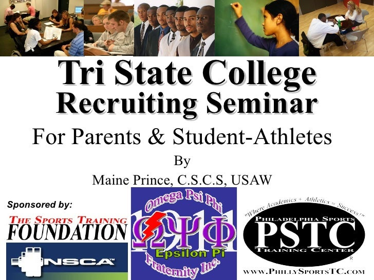 Tri State College Recruiting Seminar For Parents & Student-Athletes By Maine Prince, C.S.C.S, USAW Sponsored by: Epsilon Pi