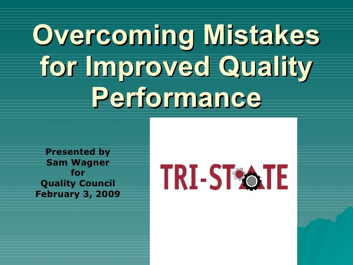Overcoming Mistakes for Improved Quality      Performance   Presented by   Sam Wagner        for  Quality Council February...