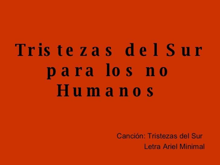 Tristezas del Sur para los no Humanos   Canción: Tristezas del Sur  Letra Ariel Minimal