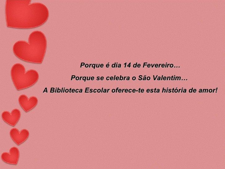Porque é dia 14 de Fevereiro… Porque se celebra o São Valentim…  A Biblioteca Escolar oferece-te esta história de amor!