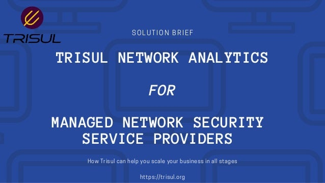 SOLUTION BRIEF TRISUL NETWORK ANALYTICS FOR MANAGED NETWORK SECURITY SERVICE PROVIDERS How Trisul can help you scale your ...