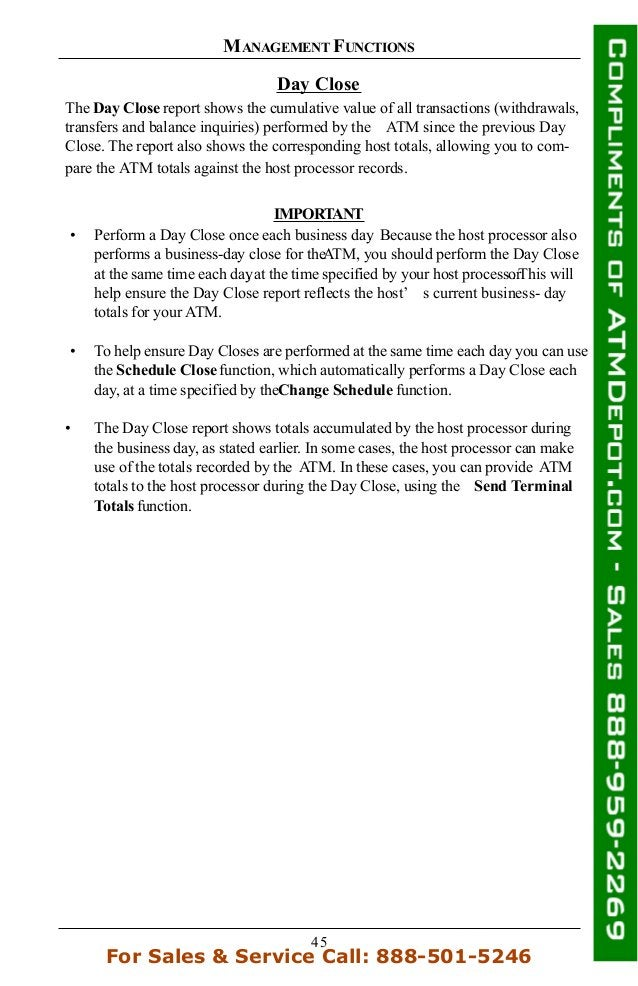 45 MANAGEMENT FUNCTIONS Day Close The Day Close report shows the cumulative value of all transactions (withdrawals, transf...