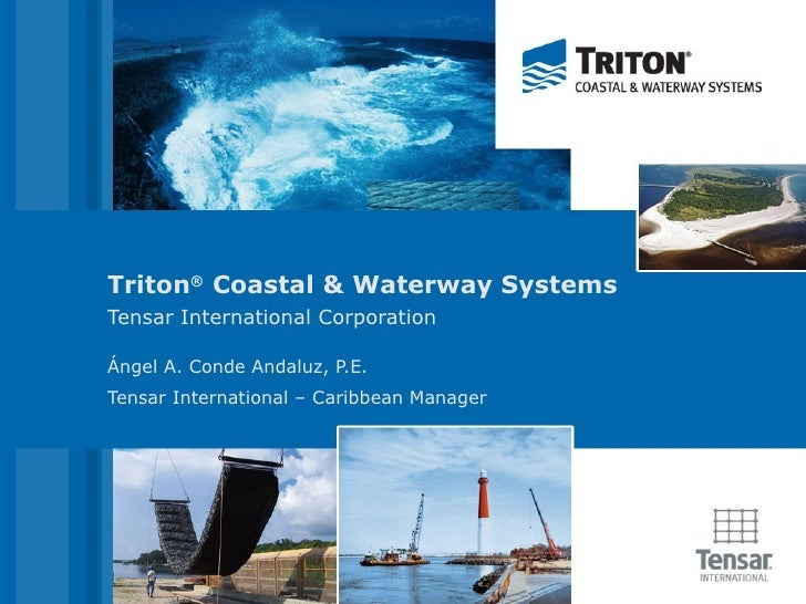 Triton ®  Coastal & Waterway Systems Tensar International Corporation Ángel A. Conde Andaluz, P.E. Tensar International – ...
