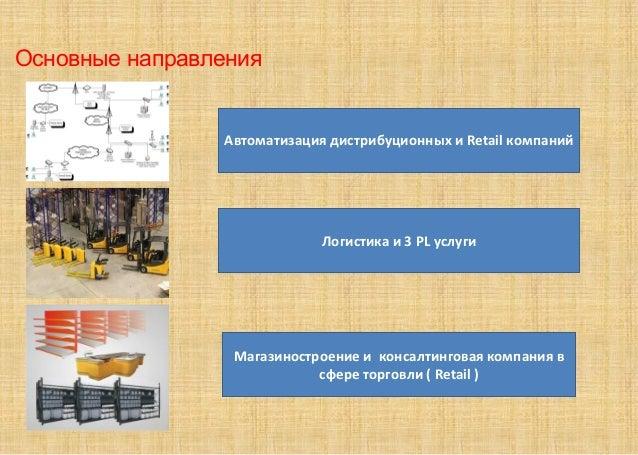 Основные направления Автоматизация дистрибуционных и Retail компаний Логистика и 3 PL услуги Магазиностроение и консалтинг...