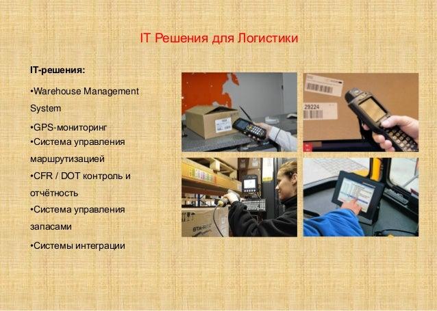 IT Решения для Логистики IT-решения: •Warehouse Management System •GPS-мониторинг •Система управления маршрутизацией •CFR ...