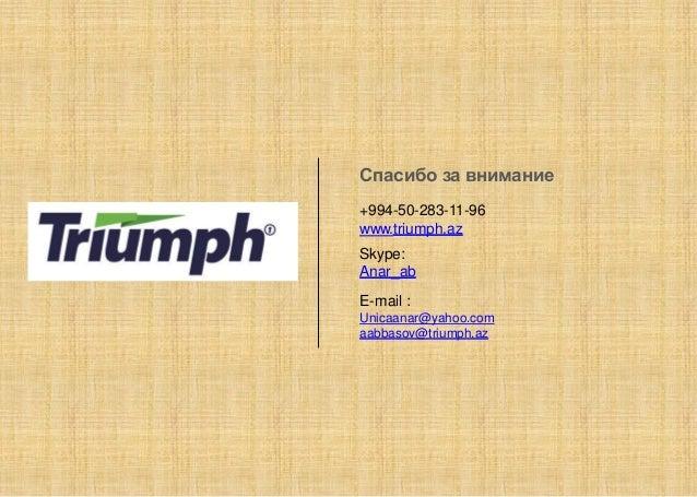 Спасибо за внимание +994-50-283-11-96 www.triumph.az Skype: Anar_ab E-mail : Unicaanar@yahoo.com aabbasov@triumph.az