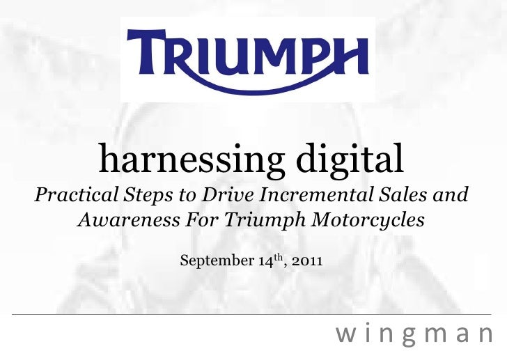 harnessing digitalPractical Steps to Drive Incremental Sales and Awareness For Triumph MotorcyclesSeptember 14th, 2011<br />