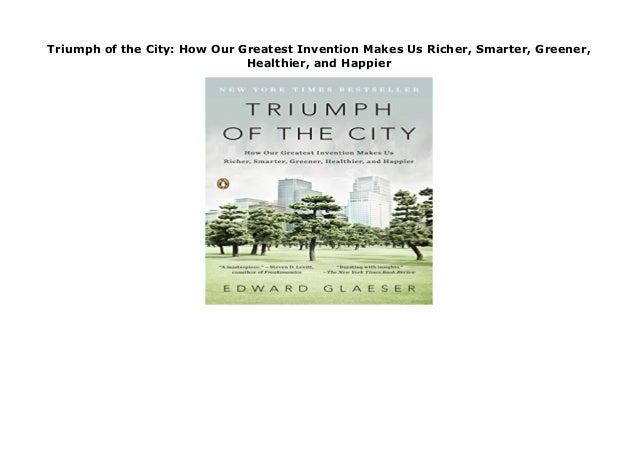 Healthier Smarter Greener Triumph of the City: How Our Greatest Invention Makes Us Richer and Happier