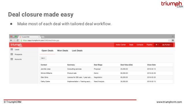 © TriumphCRM www.triumphcrm.com Deal closure made easy ● Make most of each deal with tailored deal workflow.