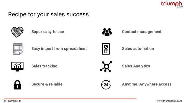 © TriumphCRM www.triumphcrm.com Recipe for your sales success. Super easy to use Sales automation Contact management Sales...