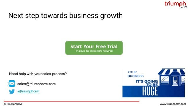 © TriumphCRM www.triumphcrm.com Next step towards business growth YOUR BUSINESS Start Your Free Trial 14 days, No credit c...