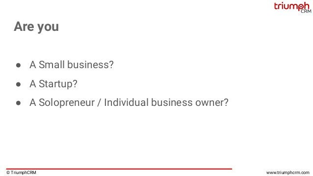 © TriumphCRM www.triumphcrm.com Are you ● A Small business? ● A Startup? ● A Solopreneur / Individual business owner?