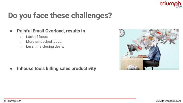 © TriumphCRM www.triumphcrm.com Do you face these challenges? ● Painful Email Overload, results in ○ Lack of focus, ○ More...