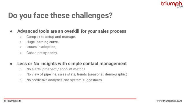 © TriumphCRM www.triumphcrm.com Do you face these challenges? ● Advanced tools are an overkill for your sales process ○ Co...