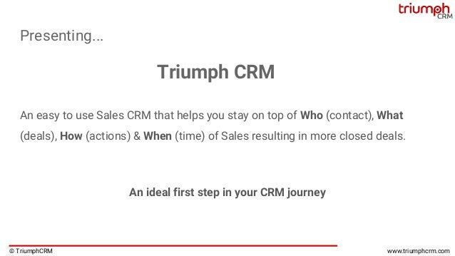 © TriumphCRM www.triumphcrm.com Presenting... An easy to use Sales CRM that helps you stay on top of Who (contact), What (...