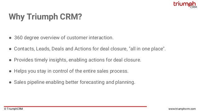 © TriumphCRM www.triumphcrm.com Why Triumph CRM? ● 360 degree overview of customer interaction. ● Contacts, Leads, Deals a...