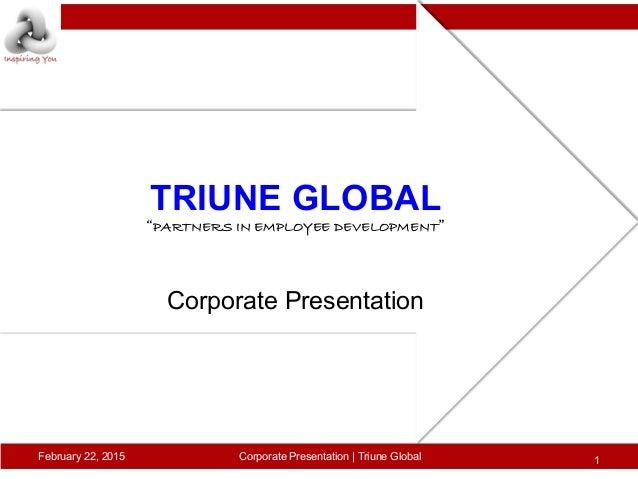 "TRIUNE GLOBAL! ""PARTNERS IN EMPLOYEE DEVELOPMENT""! ! ! ! Corporate Presentation! February 22, 2015 1Corporate Presentation..."