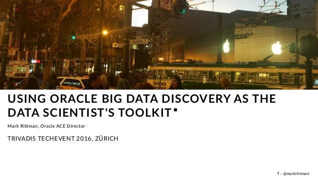 T : @markrittman USING ORACLE BIG DATA DISCOVERY AS THE DATA SCIENTIST'S TOOLKIT Mark Rittman, Oracle ACE Director TRIVADI...